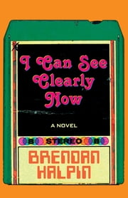 I Can See Clearly Now - A Novel ebook by Brendan Halpin