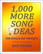 1,000 More Song Ideas for Song/Lyric Writer's ebook by Rick Wicker