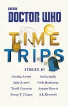 Doctor Who: Time Trips (The Collection) ebook by Cecelia Ahern, Jake Arnott, Trudi Canavan,...