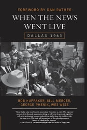 When the News Went Live - Dallas 1963 ebook by Bill Mercer,Bob Huffaker,George Phenix,Wes Wise,Dan Rather