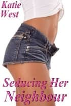 Seducing Her Neighbour eBook by Katie West