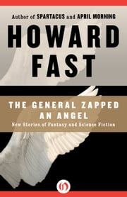 The General Zapped an Angel: New Stories of Fantasy and Science Fiction - New Stories of Fantasy and Science Fiction ebook by Howard Fast