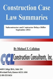 Construction Case Law Summaries: Subcontractor and Contractor Delays Differ - September 2014 ebook by Michael T. Callahan