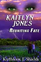 Kaitlyn Jones, Reuniting Fate ebook by Kathleen J. Shields