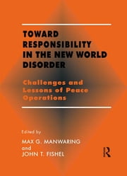 Toward Responsibility in the New World Disorder - Challenges and Lessons of Peace Operations ebook by John T. Fishel,Max G. Manwaring
