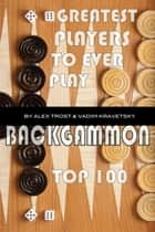 Greatest Players to Ever Play Backgammon: Top 100 ebook by alex trostanetskiy