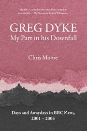 Greg Dyke: My Part in his Downfall - Days and Awaydays in BBC News 20012004 ebook by Chris Moore