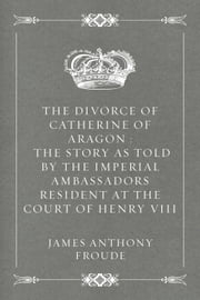 The Divorce of Catherine of Aragon : The Story as Told by the Imperial Ambassadors Resident at the Court of Henry VIII ebook by James Anthony Froude