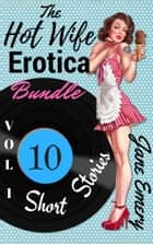 The Hot Wife Erotica Bundle, Vol. 1: 10 Short Stories ebook by Jane Emery