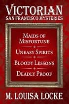 Victorian San Francisco Mysteries: Books 1-4 - Maids of Misfortune, Uneasy Spirits, Bloody Lessons, Deadly Proof, eBook by M. Louisa Locke