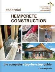Essential Hempcrete Construction - The Complete Step-by-Step Guide ebook by Chris Magwood