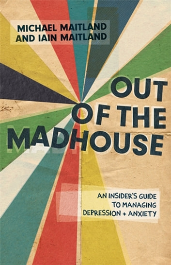 Out of the Madhouse - An Insider's Guide to Managing Depression and Anxiety eBook by Iain Maitland,Michael Maitland