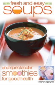 Fresh and Easy Soups and Smoothies ebook by Allison Sonia