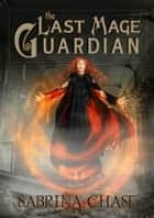 The Last Mage Guardian ebook by Sabrina Chase