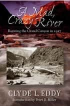 A Mad, Crazy River: Running the Grand Canyon in 1927 ebook by Clyde L. Eddy,Peter D. Miller