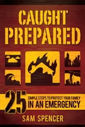 Caught Prepared - 25 Simple Steps to Protect Your Family in an Emergency ebook by Sam Spencer