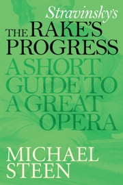 Stravinsky's The Rake's Progress: A Short Guide To A Great Opera ebook by Michael Steen