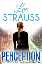 PERCEPTION - The Death of Liam Vanderveen ebook by Lee Strauss, Elle Lee Strauss