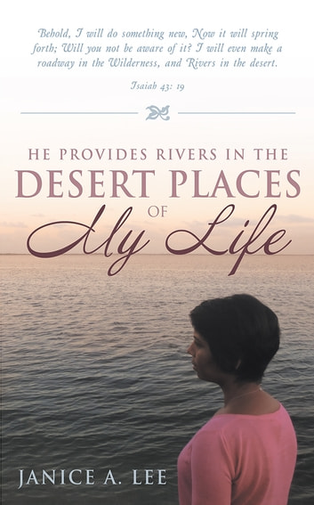 He Provides Rivers in the Desert Places of My Life ebook by Janice A. Lee