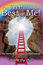 I'm Free to be the Best of Me! - The Greatest Art of All is to Self-Install! ebook by Ph.D. Rimaletta Ray