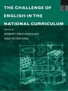 The Challenge of English in the National Curriculum ebook by Peter King,Robert Protherough