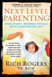 Next Level Parenting - Raising Authentic, Independent, Spiritually Healthy Children With God's Help ebook by Rich Rogers