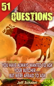 51 Questions You Have Always Wanted to Ask Your Butcher, but Were Afraid to Ask ebook by Jeff Schabel