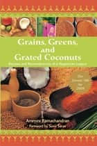 Grains, Greens, and Grated Coconuts - Recipes and Remembrances of a Vegetarian Legacy ebook by Ammini Ramachandran, Suvir Saran