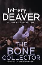 The Bone Collector - The thrilling first novel in the bestselling Lincoln Rhyme mystery series ebook by Jeffery Deaver