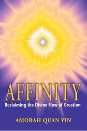 Affinity - Reclaiming the Divine Flow of Creation ebook by Amorah Quan Yin