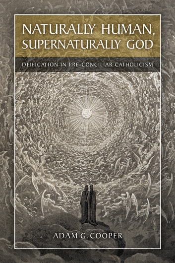 Naturally Human, Supernaturally God - Deification in Pre-Conciliar Catholicism ebook by Adam G. Cooper