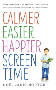 Calmer Easier Happier Screen Time - For parents of toddlers to teens: A guide to getting back in charge of technology ebook by Noël Janis-Norton