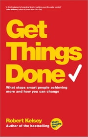 Get Things Done - What Stops Smart People Achieving More and How You Can Change ebook by Robert Kelsey