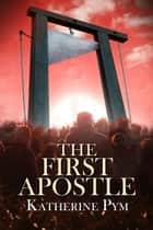 The First Apostle ebook by Katherine Pym