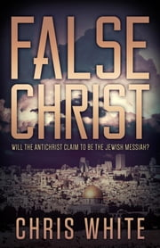 False Christ - Will the Antichrist Claim to Be the Jewish Messiah? ebook by Chris White