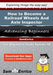 How to Become a Railroad Wheels And Axle Inspector - How to Become a Railroad Wheels And Axle Inspector ebook by Clair Kidd