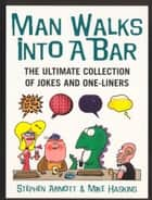 Man Walks Into A Bar - The Ultimate Collection of Jokes and One-Liners ebook by Mike Haskins, Stephen Arnott