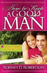 How to Keep A Good Man: 5 Secrets to Keeping the Man You Love ebook by Robertson, Rodney D