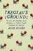 Tregian's Ground - The Life and Sometimes Secret Adventures of Francis Tregian, Gentleman and Musician ebook by Anne Cuneo
