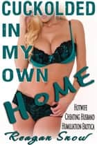 Cuckolded in My Own Home - Hotwife Cheating Husband Humiliation Erotica ebook by Reagan Snow