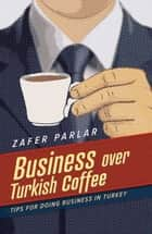 Business Over Turkish Coffee - Tips For Doing Business in Turkey ebook by Zafer Parlar