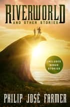 Riverworld and Other Stories ebook by Philip José Farmer