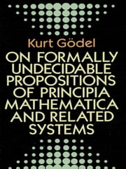 On Formally Undecidable Propositions of Principia Mathematica and Related Systems ebook by Kurt Gödel