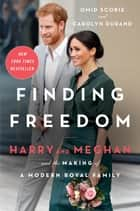 Finding Freedom - Harry and Meghan and the Making of a Modern Royal Family ebook by Omid Scobie, Carolyn Durand