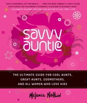 Savvy Auntie - The Ultimate Guide for Cool Aunts, Great-Aunts, Godmothers, and All Women Who Love Kids ebook by Melanie Notkin
