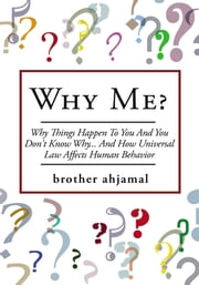 "Why Me? - ""Why Things Happen To You And You Don't Know Why... And (How ""Universal Law' Affects 'Human Behavior"") ebook by brother ahjamal"