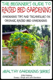 A Beginner's Guide to Raised Bed Gardening: Gardening Tips and Techniques on Organic Raised Bed Gardening ebook by Dueep Jyot Singh,John Davidson