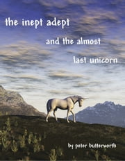 The Inept Adept & The Almost Last Unicorn ebook by Peter Butterworth