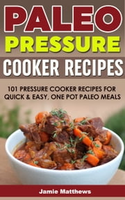 Paleo Pressure Cooker Cookbook: 101 Pressure Cooker Recipes For Quick & Easy Meals ebook by Jamie Matthews
