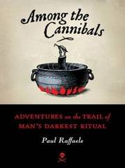 Among the Cannibals - Adventures on the Trail of Man's Darkest Ritual ebook by Paul Raffaele